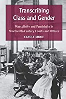 Transcribing Class and Gender: Masculinity and Femininity in Nineteenth-Century Courts and Offices (Class : Culture)