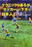 テクニックはあるが、「サッカー」が下手な日本人 ---日本はどうして世界で勝てないのか?