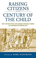 Raising Citizens in the 'Century of the Child': The United States and German Central Europe in Comparative Perspective (Studies in German History)