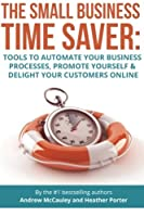 The Small Business Time Saver: Tools to Automate Your Business Processes, Promote Yourself & Delight Your Customers Online
