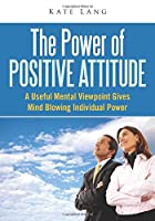 The Power Of Positive Attitude: A useful mental viewpoint gives mind blowing individual power