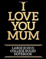 I Love You Mum Large (8.5x11) College Ruled Notebook: A useful and loving gift of appreciation to any awesome Mum