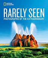 National Geographic Rarely Seen: Photographs of the Extraordinary (National Geographic Collectors Series)