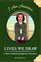 Lines We Draw: A Story of Imprisoned Japanese Americans (I Am America)