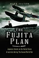 Fujita Plan: Japanese Attacks on the United States and Australia during the Second World War