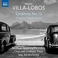 ヴィラ=ロボス:交響曲 第12番&バレエ音楽「ウイラプルー」他