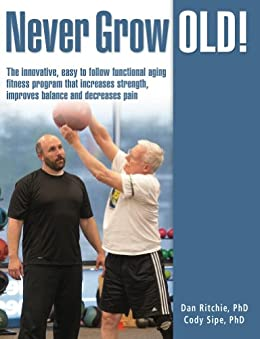 Never Grow Old!: The Innovative, Easy to Follow Functional Aging Fitness Program that Increases Strength, Improves Balance, and Decreases Pain by [Sipe, Cody, Ritchie, Dan]