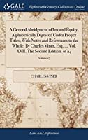 A General Abridgment of Law and Equity, Alphabetically Digested Under Proper Titles; With Notes and References to the Whole. by Charles Viner, Esq. ... Vol. XVII. the Second Edition. of 24; Volume 17