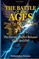 The Battle of the Ages; From the Ages to the Ages: The Eternal Conflict between Good and Evil