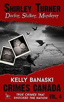 Shirley Turner: Doctor, Stalker, Murderer (Crimes Canada: True Crimes That Shocked The Nation Book 4) by [Banaski, Kelly]