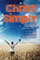 Christ Simply: A Chronological Self-guided Study of the Life of Christ