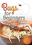 Bugs for Beginners: the most complete guide to teach you how to cook insects: A cookbook with 75+ recipes and everything you need to know to eat a bug (English Edition)