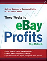 Three Weeks to Ebay Profits: From Beginner to Successful Seller in Less Than a Month (Three Weeks to Ebay Profits: Go from Beginner to Successful)