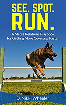 See. Spot. Run.: A Media Relations Playbook for Getting More Earned Media Faster by [Wheeler, D. Nikki]