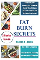 Fat Burn Secrets: 2 Books in 1, Keto Diet Lifestyle, Intermittent Fasting Guide for Beginners: Your complete Autophagy guide for Rapid Weight Loss, Hunger Control and Metabolism Reset