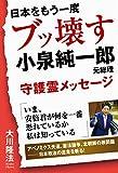 日本をもう一度ブッ壊す 小泉純一郎元総理守護霊メッセージ -
