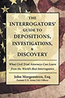 The Interrogators Guide to Depositions, Investigations, & Discovery: What Civil Trial Attorneys Can Learn from the World's Best Interrogators