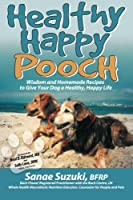 Healthy Happy Pooch: Wisdom and Homemade Recipes to Give Your Dog a Healthy, Happy Life