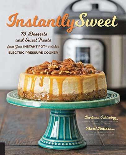 Instantly Sweet: 75 Desserts and Sweet Treats from Your Instant Pot or Other Electric Pressure Cooker