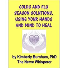 Colds and Flu Season Solutions, Using Your Hands and Mind To Heal: Easy Self Help and Research to Help Your Family