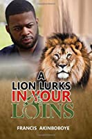 A Lion Lurks in Your Loins