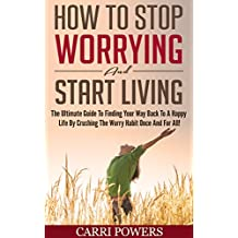 How To Stop Worrying And Start Living: The Ultimate Guide To Finding Your Way Back To A Happy Life By Crushing The Worry Habit Once And For All! (Endless Abundance Book 1)