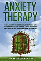 Anxiety Therapy: Social anxiety workbook with reduce stress practices for accept yourself, stop worrying, end anxiety, end phobia and heal your body.