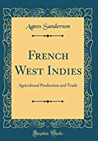 French West Indies: Agricultural Production and Trade (Classic Reprint)