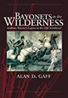 Bayonets in the Wilderness: Anthony Wayne's Legion in the Old Northwest (Campaigns and Commanders, 4)