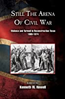 Still the Arena of Civil War: Violence and Turmoil in Reconstruction Texas, 1865-1874