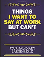 Things I Want To Say At Work But Can't Journal/Diary Large (8.5x11): Funny Notebook For The Office - Perfect gift for adults, colleagues,friends or even your boss, our lined books are ideal to write in for work or home.