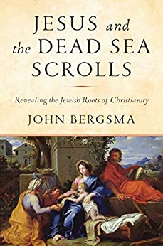 Jesus and the Dead Sea Scrolls: Revealing the Jewish Roots of Christianity by [Bergsma, John]