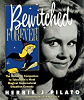 Bewitched Forever: The Immortal Companion to Television's Most Magical Supernatural Situation Comedy