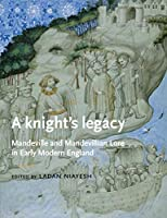 A Knight's Legacy: Mandeville and Mandevillian Lore in Early Modern England (Manchester Medieval Literature)