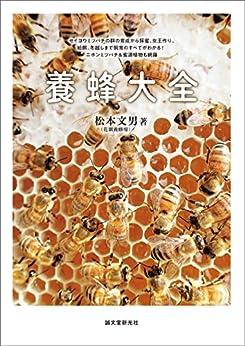 [松本 文男]の養蜂大全:セイヨウミツバチの群の育成から採蜜、女王作り、給餌、冬越しまで飼育のすべてがわかる! ニホンミツバチ&蜜源植物も網羅
