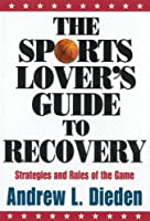 The Sports Lover's Guide to Recovery: Strategies and Rules of the Game
