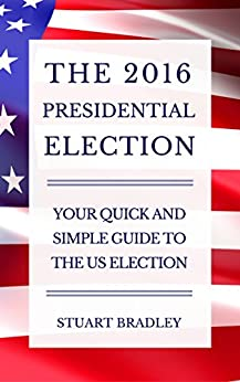 The 2016 Presidential Election: Your Quick and Simple Guide to the US Election by [Bradley, Stuart]