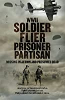Wwii Soldier Flier Prisoner Partisan: Missing in Action and Presumed Dead