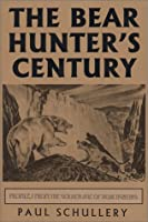 The Bear Hunter's Century: Profiles from the Golden Age of Bear Hunting