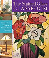 The Stained Glass Classroom: Projects Using Copper Foil, Lead & Mosaic Techniques