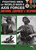 Fighting Men of World War II: Axis Forces : Uniforms, Equipment and Weapons