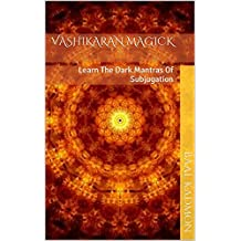 Vashikaran Magick: Learn The Dark Mantras Of Subjugation (Mantra Magick Series Book 1)