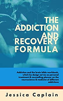 The Addiction and Recovery Formula: Addiction and the brain bible workbook, which by design serves as personal treatment & counselling planner on the neuroscience & medicine of different addictions by [Caplain, Jessica]
