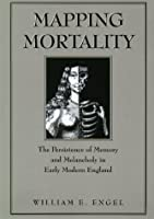 Mapping Mortality: The Persistence of Memory and Melancholy in Early Modern England (Massachusetts Studies in Early Modern Culture)