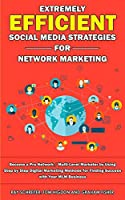 Extremely Efficient Social Media Strategies for Network Marketing: Become a Pro Network / Multi-Level Marketer by Using Step by Step Digital Marketing Methods for Finding Success with Your MLM Business