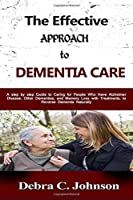 The Effective Approach to Dementia Care: A step by step Guide to Caring for People Who Have Alzheimer Disease, Other Dementias, and Memory Loss with Treatments, to Reverse Dementia Naturally