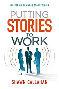 Putting Stories to Work: Mastering Business Storytelling by [Callahan, Shawn]