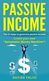 """PASSIVE INCOME: THE 21 STEPS TO GENERATE PASSIVE INCOME. Create your own """"Automatic Money Machine""""! Create your first ONLINE BUSINESS! by [Falso, Davide]"""