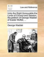 Unto the Right Honourable the Lords of Council and Session, the Petition of George Waddel of Easter Moffat, ...