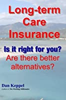 Long-term Care Insurance: Is It Right for You? Are There Better Alternatives?